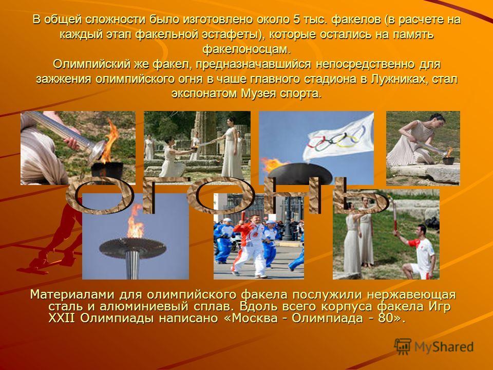 В общей сложности было изготовлено около 5 тыс. факелов (в расчете на каждый этап факельной эстафеты), которые остались на память факелоносцам. Олимпийский же факел, предназначавшийся непосредственно для зажжения олимпийского огня в чаше главного ста