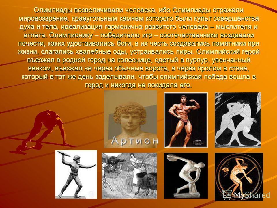 Олимпиады возвеличивали человека, ибо Олимпиады отражали мировоззрение, краеугольным камнем которого были культ совершенства духа и тела, идеализация гармонично развитого человека – мыслителя и атлета. Олимпионику – победителю игр – соотечественники