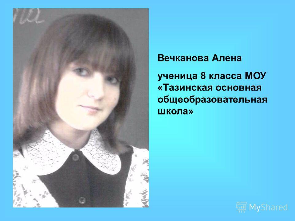 Вечканова Алена ученица 8 класса МОУ «Тазинская основная общеобразовательная школа»