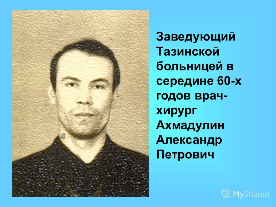Заведующий Тазинской больницей в середине 60-х годов врач- хирург Ахмадулин Александр Петрович
