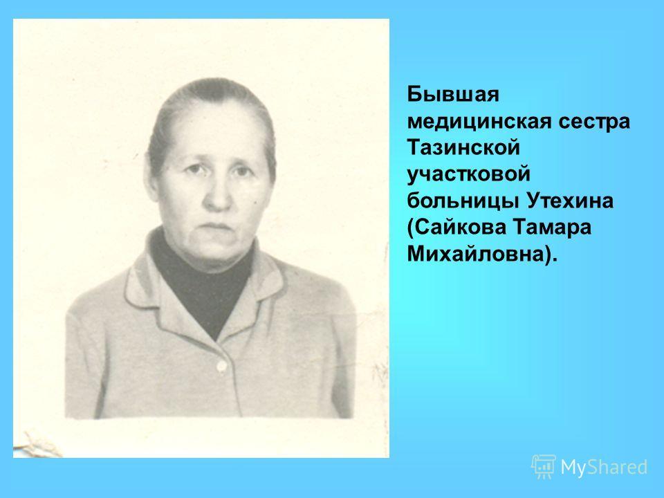 Бывшая медицинская сестра Тазинской участковой больницы Утехина (Сайкова Тамара Михайловна).