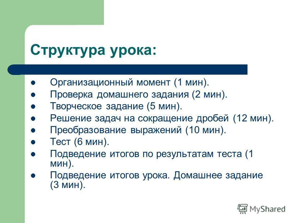 Структура урока: Организационный момент (1 мин). Проверка домашнего задания (2 мин). Творческое задание (5 мин). Решение задач на сокращение дробей (12 мин). Преобразование выражений (10 мин). Тест (6 мин). Подведение итогов по результатам теста (1 м
