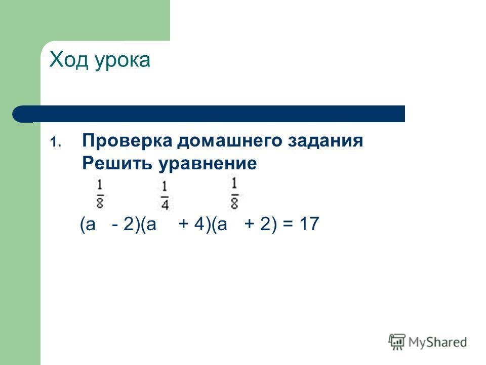 Ход урока 1. Проверка домашнего задания Решить уравнение (а - 2)(а + 4)(а + 2) = 17