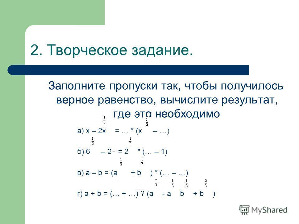 2. Творческое задание. Заполните пропуски так, чтобы получилось верное равенство, вычислите результат, где это необходимо а) х – 2х = … * (х – …) б) 6 – 2... = 2 * (… – 1) в) а – b = (а + b ) * (… – …) г) а + b = (… + …) ? (а - а b + b )