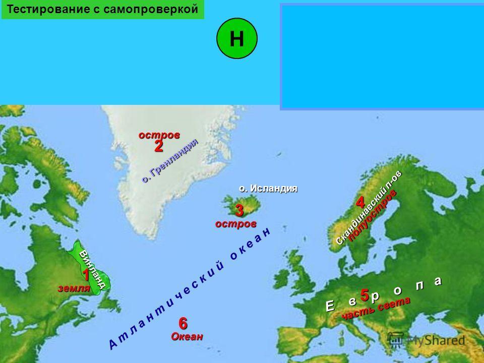 о. Гренландия А т л а н т и ч е с к и й о к е а н о. Исландия Винланд Скандинавский п-ов Е в р о п а Н Проверка правописания Винланд о. Гренландия о. Исландия Скандинавский п-ов Европа1 2 3 4 5 6 земля Океан часть света остров полуостров остров Тести