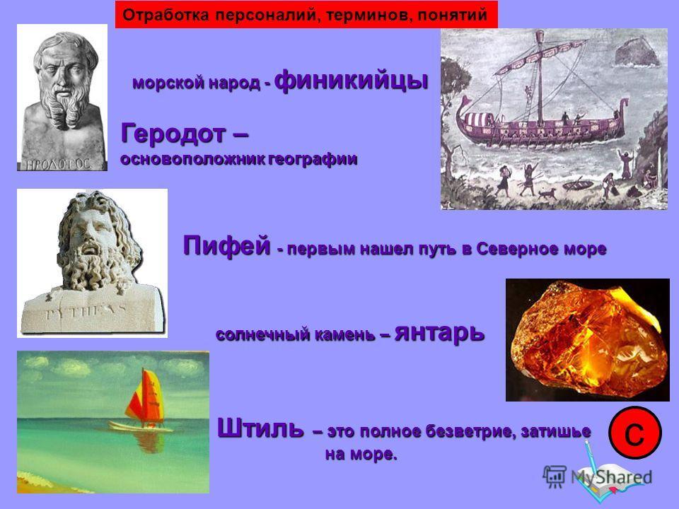 морской народ - финикийцы Геродот – основоположник географии Пифей - первым нашел путь в Северное море солнечный камень – янтарь Штиль – это полное безветрие, затишье на море. на море. с Отработка персоналий, терминов, понятий