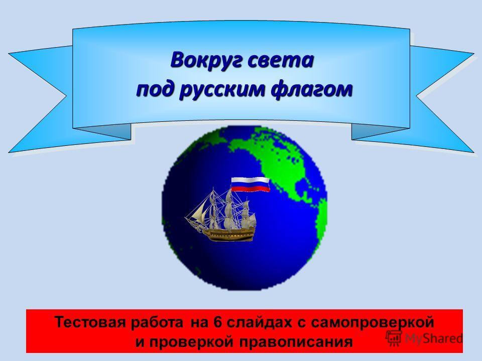 Вокруг света под русским флагом Тестовая работа на 6 слайдах с самопроверкой и проверкой правописания