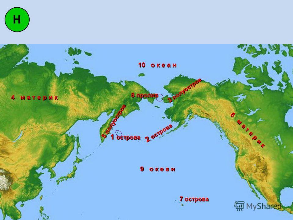 Н 1 острова 2 острова 7 острова 3 полуостров 4 м а т е р и к 5 полуостров 6 м а т е р и к 8 пролив 9 о к е а н 10 о к е а н