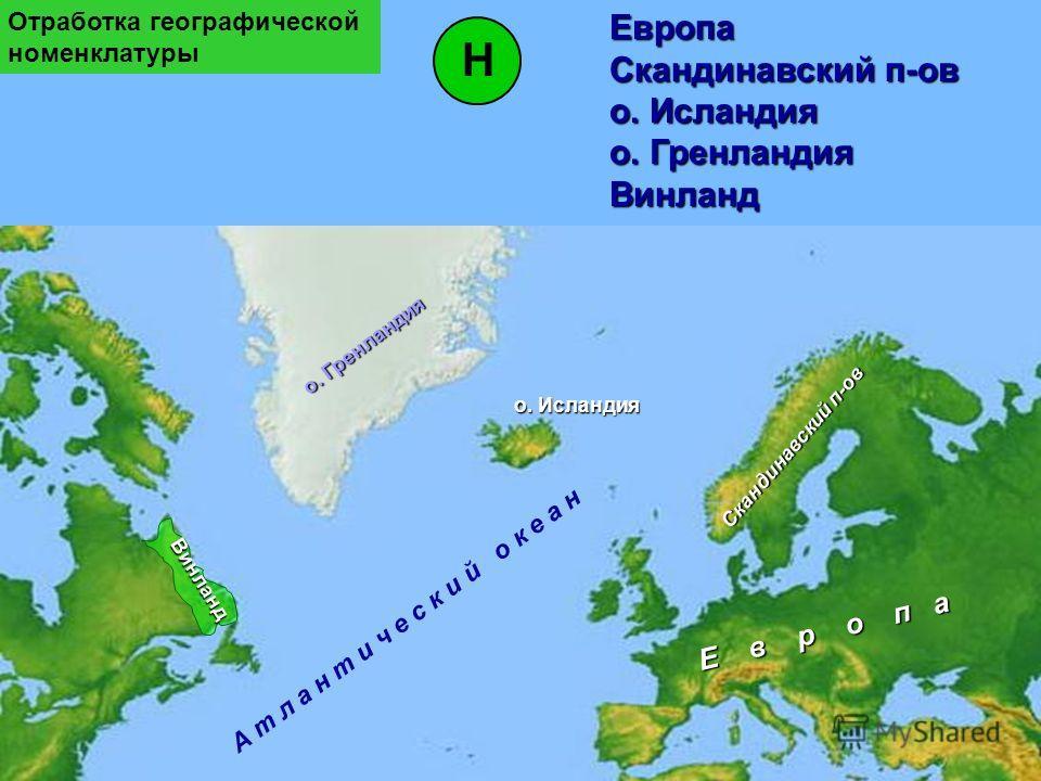 о. Гренландия А т л а н т и ч е с к и й о к е а н о. Исландия Винланд Скандинавский п-ов Е в р о п а НЕвропа Скандинавский п-ов о. Исландия о. Гренландия Винланд Отработка географической номенклатуры