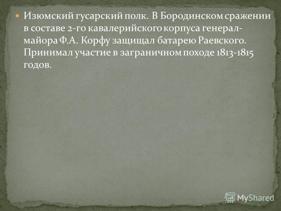 Изюмский гусарский полк. В Бородинском сражении в составе 2-го кавалерийского корпуса генерал- майора Ф.А. Корфу защищал батарею Раевского. Принимал участие в заграничном походе 1813-1815 годов.