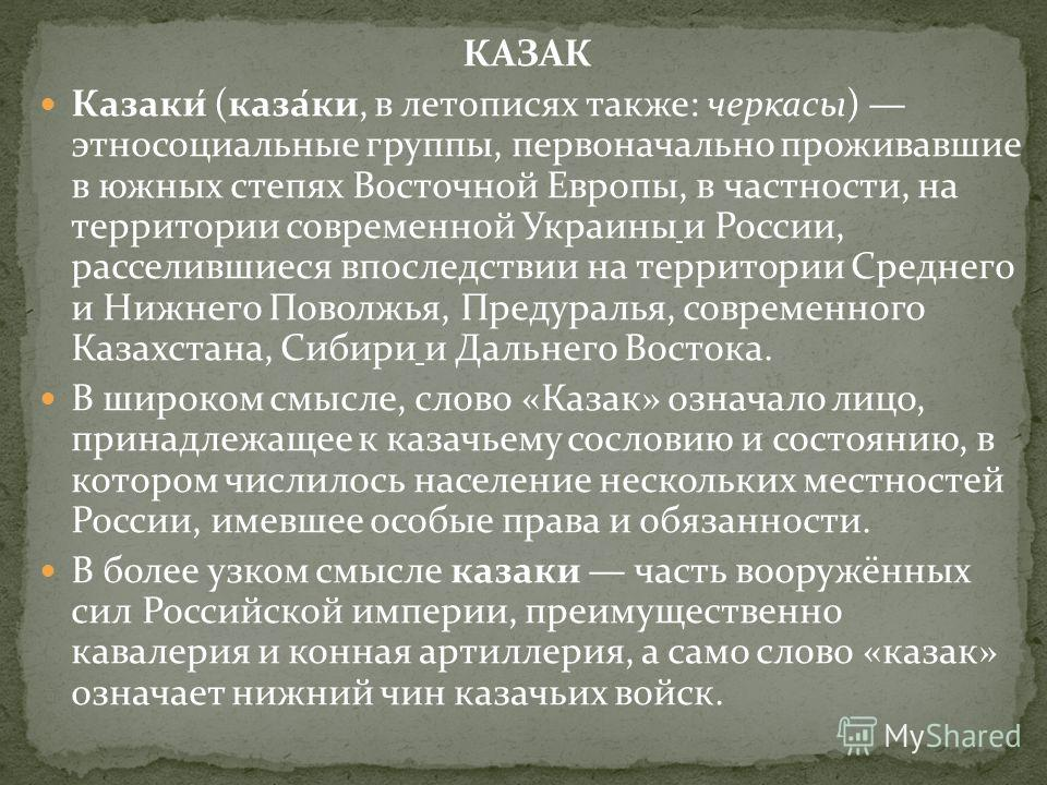 КАЗАК Казаки́ (каза́ки, в летописях также: черкасы) этносоциальные группы, первоначально проживавшие в южных степях Восточной Европы, в частности, на территории современной Украины и России, расселившиеся впоследствии на территории Среднего и Нижнего