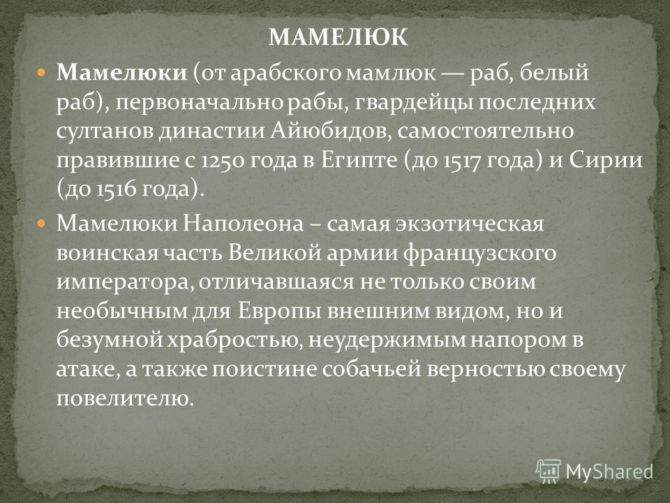 МАМЕЛЮК Мамелюки (от арабского мамлюк раб, белый раб), первоначально рабы, гвардейцы последних султанов династии Айюбидов, самостоятельно правившие с 1250 года в Египте (до 1517 года) и Сирии (до 1516 года). Мамелюки Наполеона – самая экзотическая во