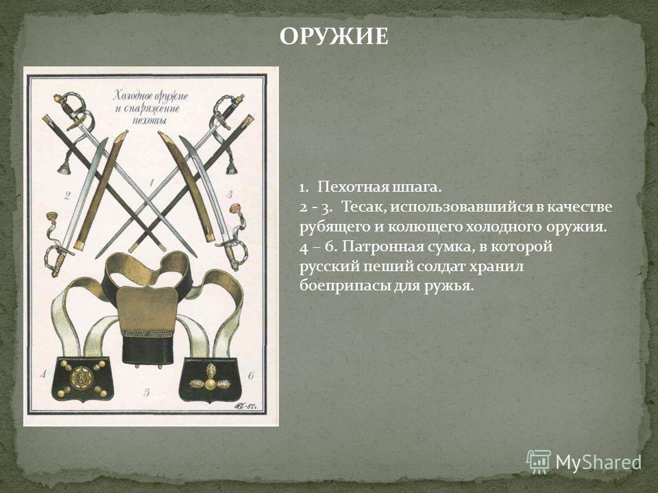 ОРУЖИЕ 1. Пехотная шпага. 2 - 3. Тесак, использовавшийся в качестве рубящего и колющего холодного оружия. 4 – 6. Патронная сумка, в которой русский пеший солдат хранил боеприпасы для ружья.