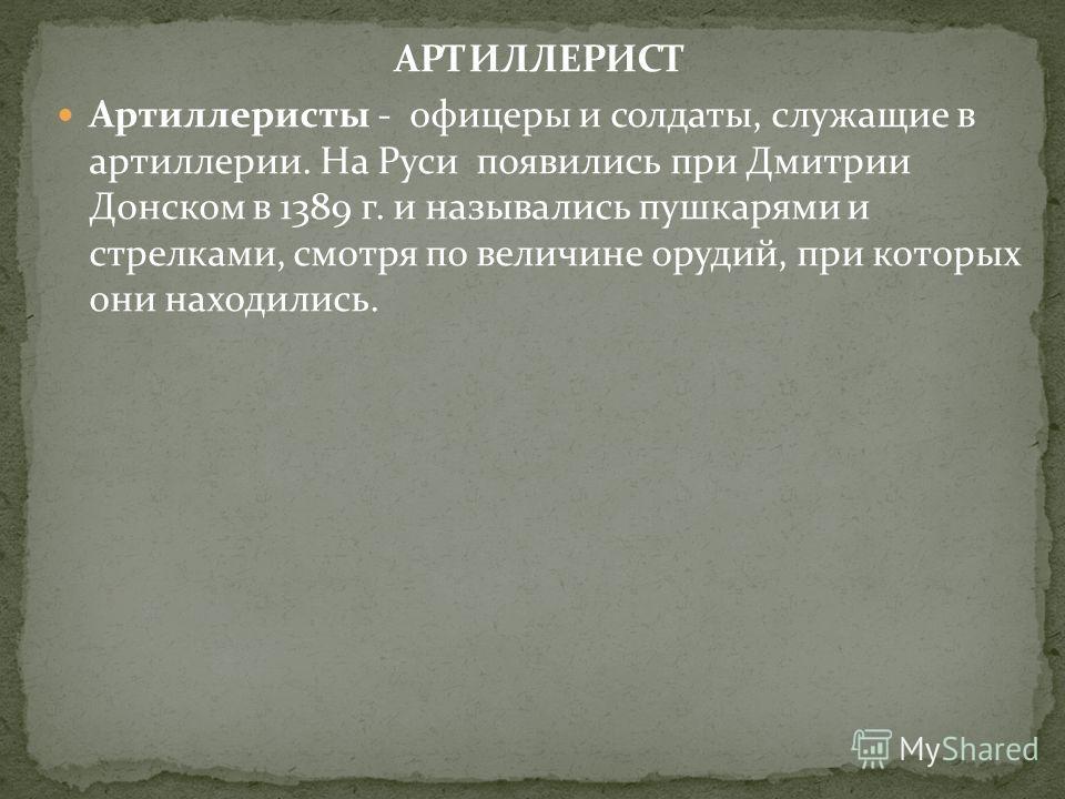 АРТИЛЛЕРИСТ Артиллеристы - офицеры и солдаты, служащие в артиллерии. На Руси появились при Дмитрии Донском в 1389 г. и назывались пушкарями и стрелками, смотря по величине орудий, при которых они находились.