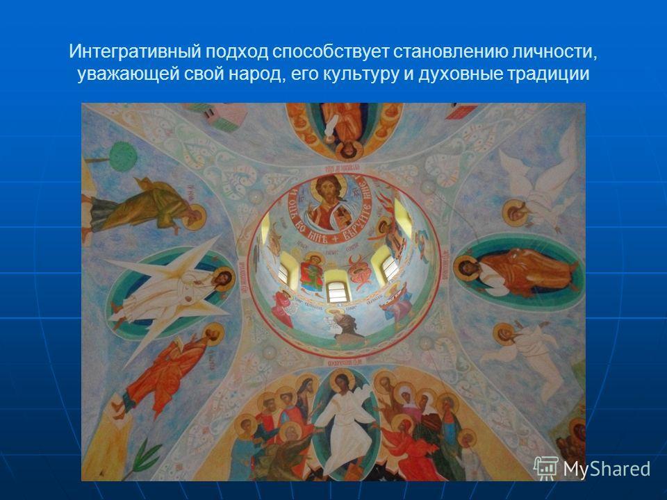 Интегративный подход способствует становлению личности, уважающей свой народ, его культуру и духовные традиции