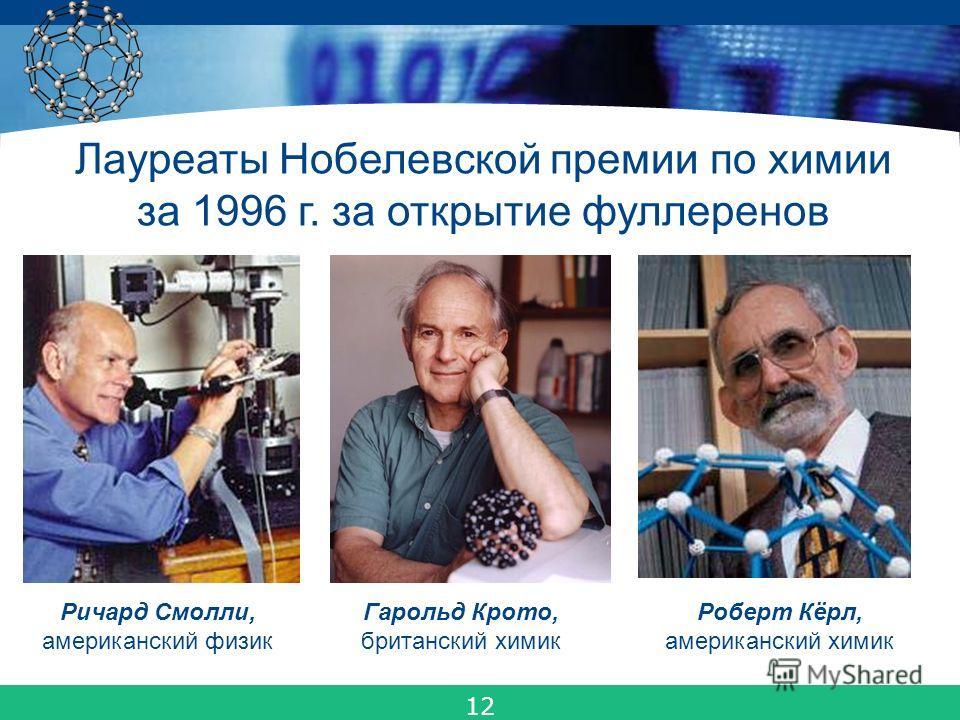 COMPANY LOGO Гарольд Крото, британский химик Роберт Кёрл, американский химик Ричард Смолли, американский физик Лауреаты Нобелевской премии по химии за 1996 г. за открытие фуллеренов 12