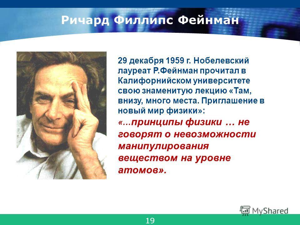 COMPANY LOGO Ричард Филлипс Фейнман 29 декабря 1959 г. Нобелевский лауреат Р.Фейнман прочитал в Калифорнийском университете свою знаменитую лекцию «Там, внизу, много места. Приглашение в новый мир физики»: «… принципы физики … не говорят о невозможно