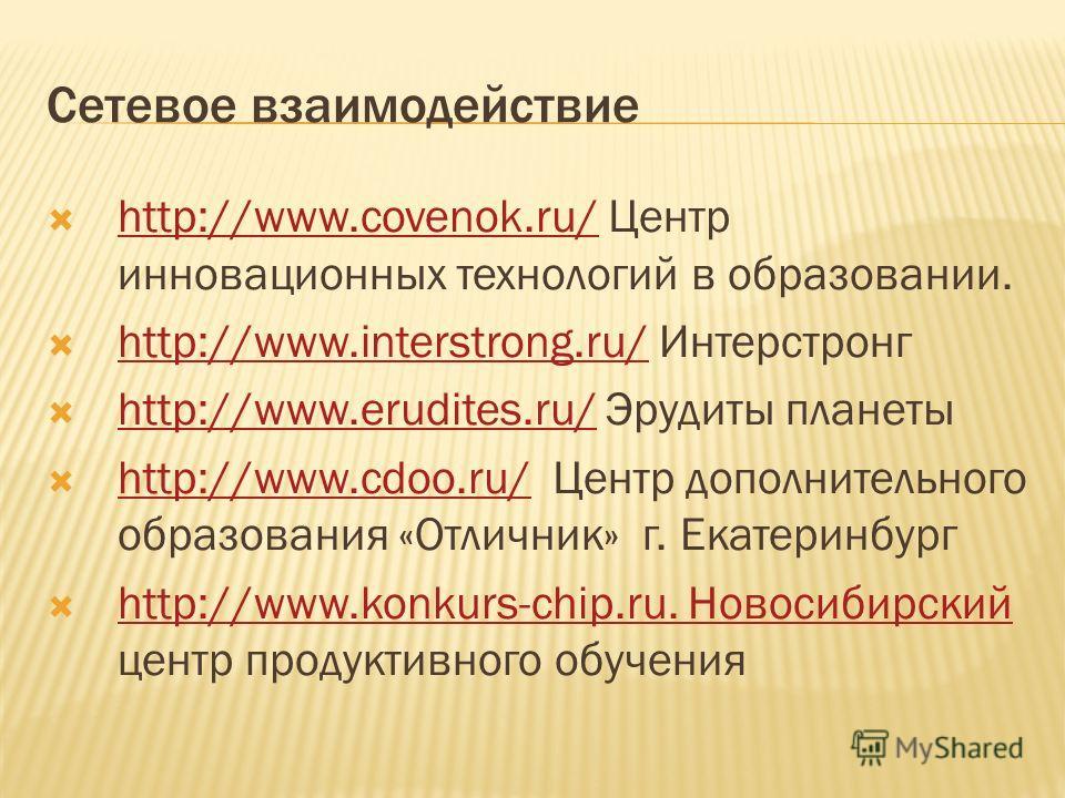 Сетевое взаимодействие http://www.covenok.ru/ Центр инновационных технологий в образовании. http://www.covenok.ru/ http://www.interstrong.ru/ Интерстронг http://www.interstrong.ru/ http://www.erudites.ru/ Эрудиты планеты http://www.erudites.ru/ http: