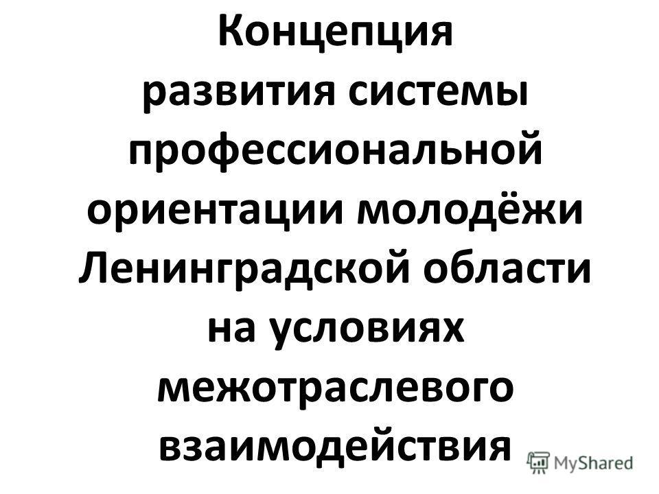 Концепция развития системы профессиональной ориентации молодёжи Ленинградской области на условиях межотраслевого взаимодействия