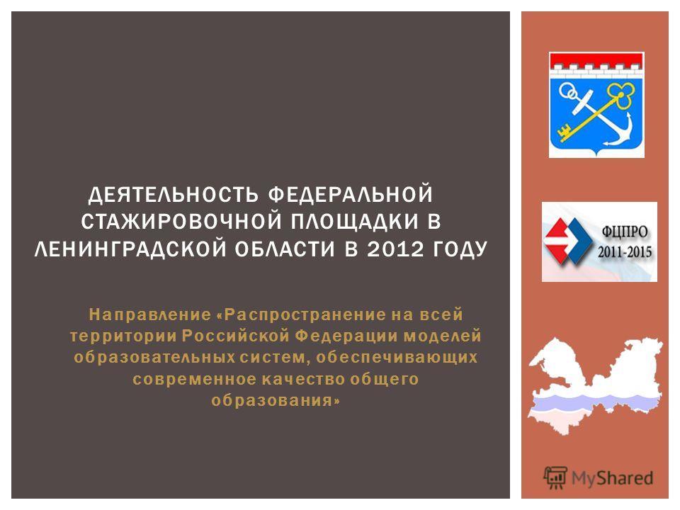Направление «Распространение на всей территории Российской Федерации моделей образовательных систем, обеспечивающих современное качество общего образования» ДЕЯТЕЛЬНОСТЬ ФЕДЕРАЛЬНОЙ СТАЖИРОВОЧНОЙ ПЛОЩАДКИ В ЛЕНИНГРАДСКОЙ ОБЛАСТИ В 2012 ГОДУ