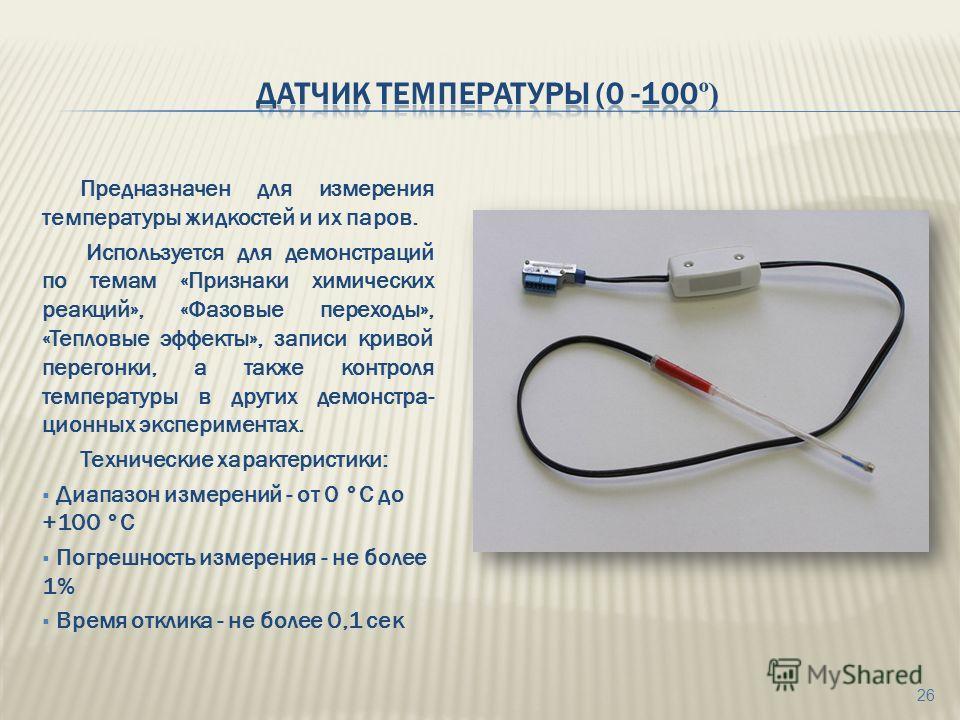 Предназначен для измерения температуры жидкостей и их паров. Используется для демонстраций по темам «Признаки химических реакций», «Фазовые переходы», «Тепловые эффекты», записи кривой перегонки, а также контроля температуры в других демонстра- ционн