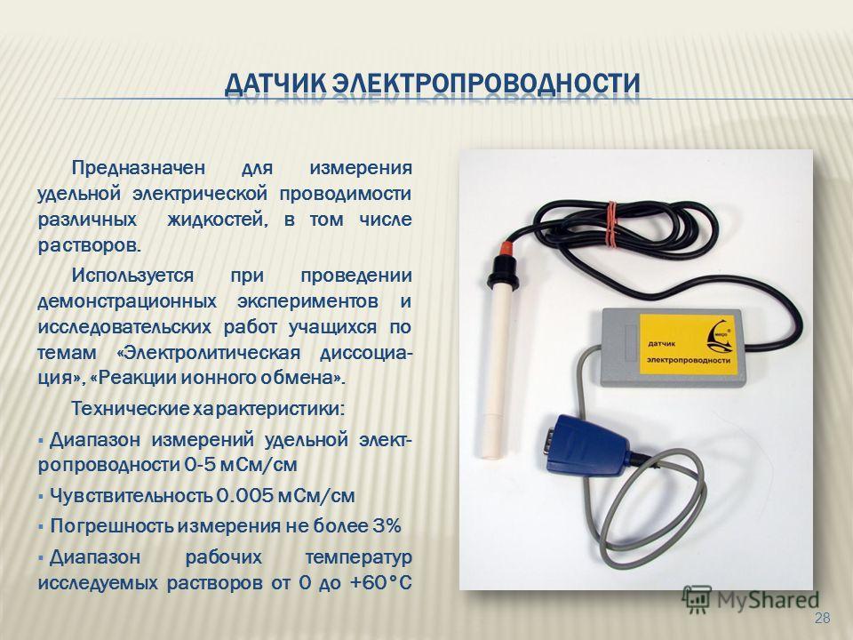 Предназначен для измерения удельной электрической проводимости различных жидкостей, в том числе растворов. Используется при проведении демонстрационных экспериментов и исследовательских работ учащихся по темам «Электролитическая диссоциа- ция», «Реак