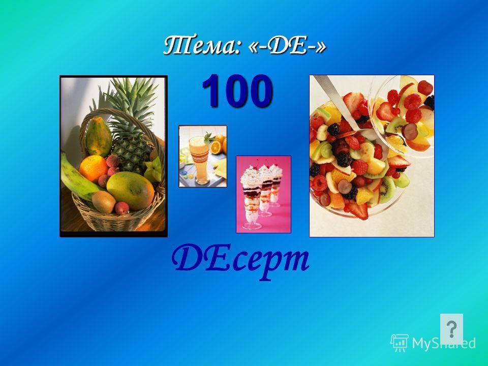 Тема: «-ДЕ-» ДЕсерт 100