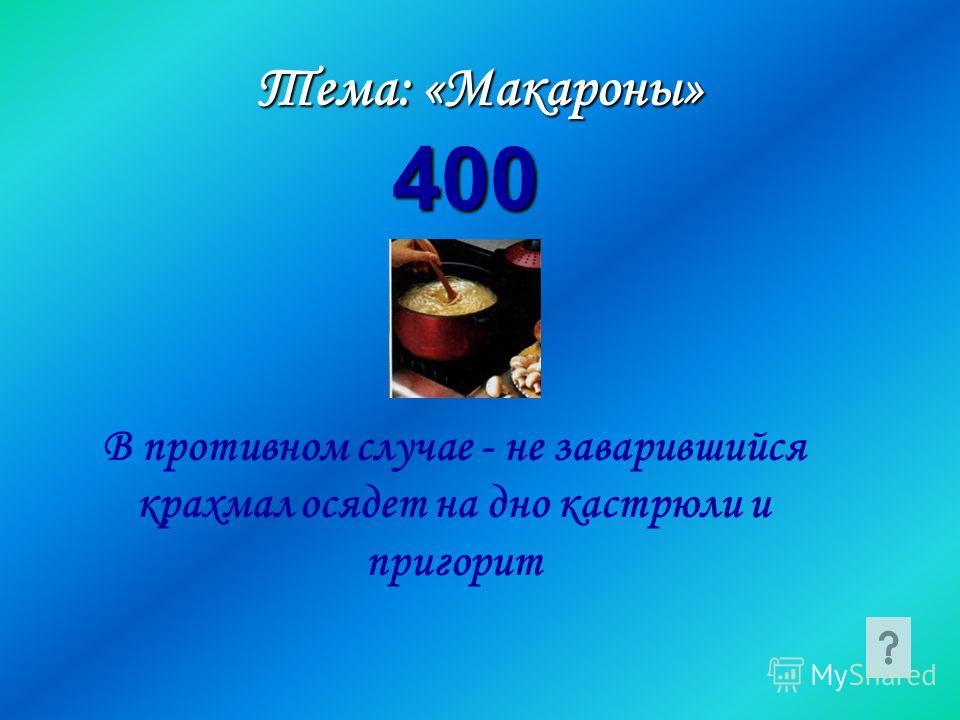 В противном случае - не заварившийся крахмал осядет на дно кастрюли и пригорит Тема: «Макароны» 400