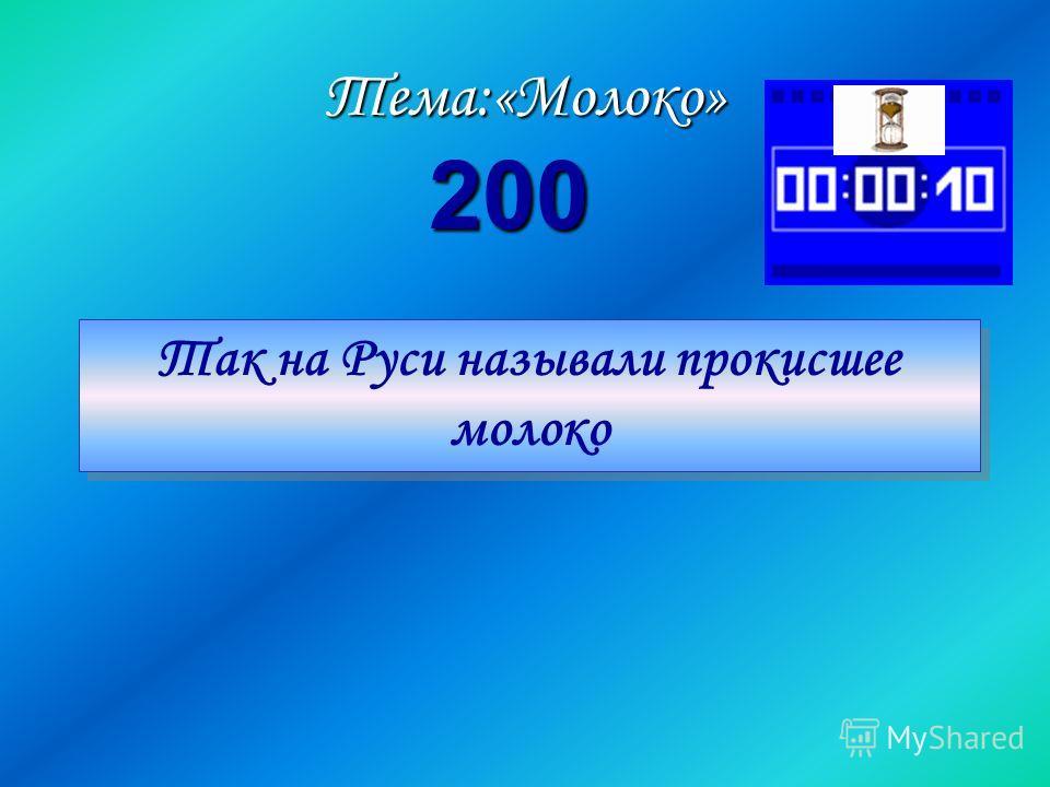 Так на Руси называли прокисшее молоко Так на Руси называли прокисшее молокоТема:«Молоко» 200