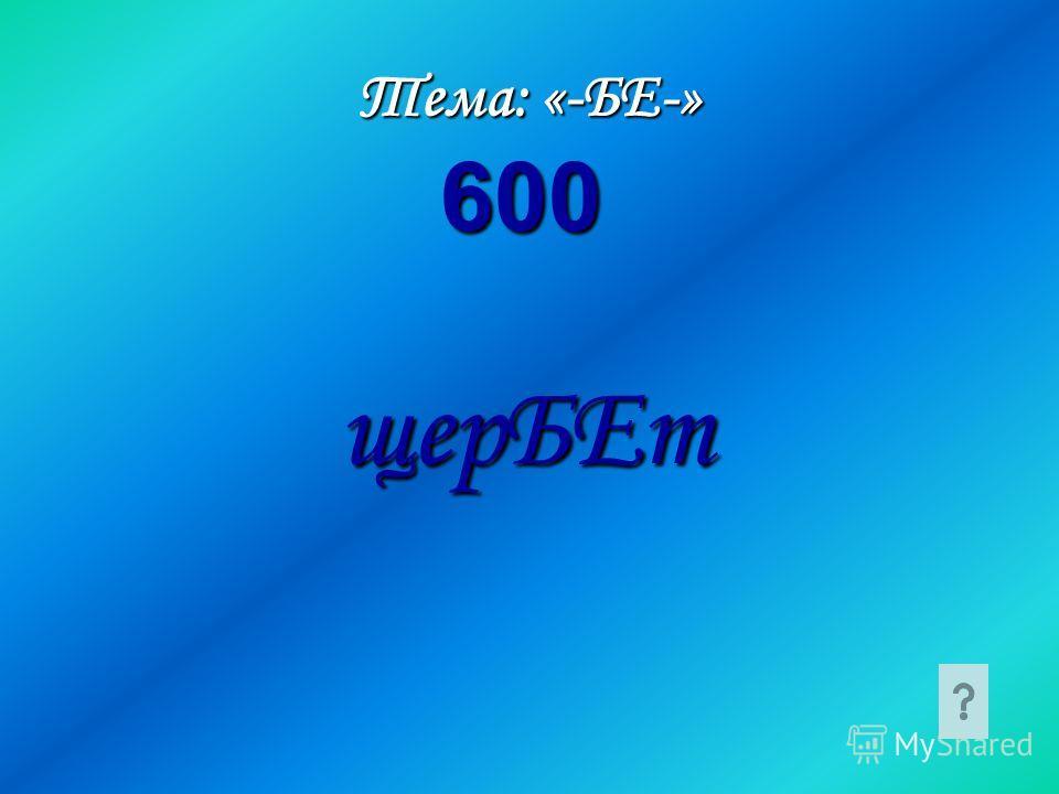 Тема: «-БЕ-» щерБЕт 600