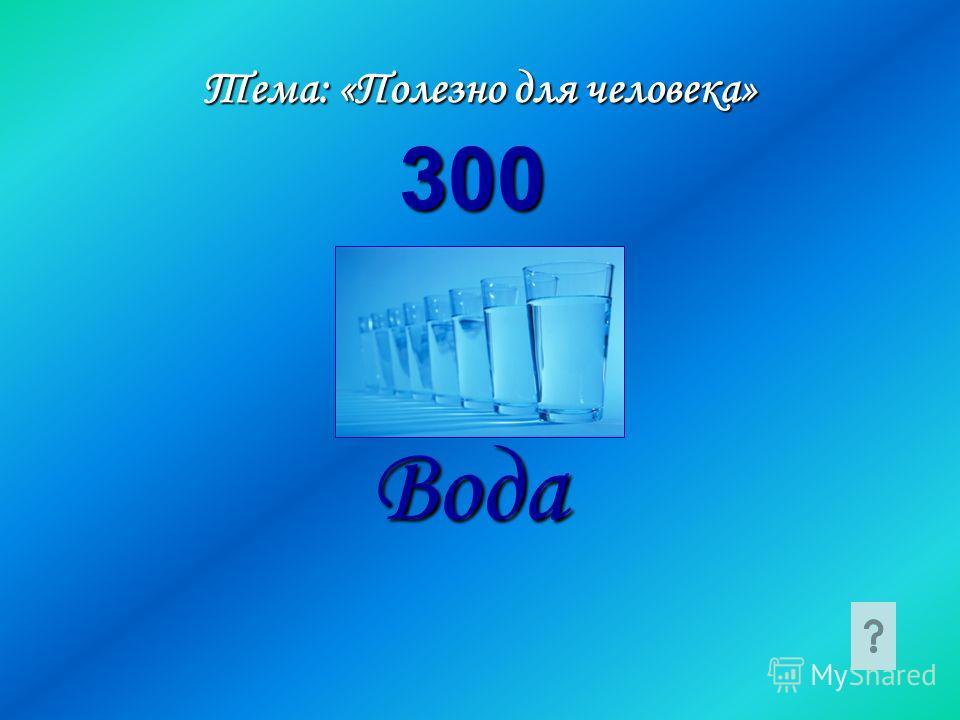 Тема: «Полезно для человека» Вода 300