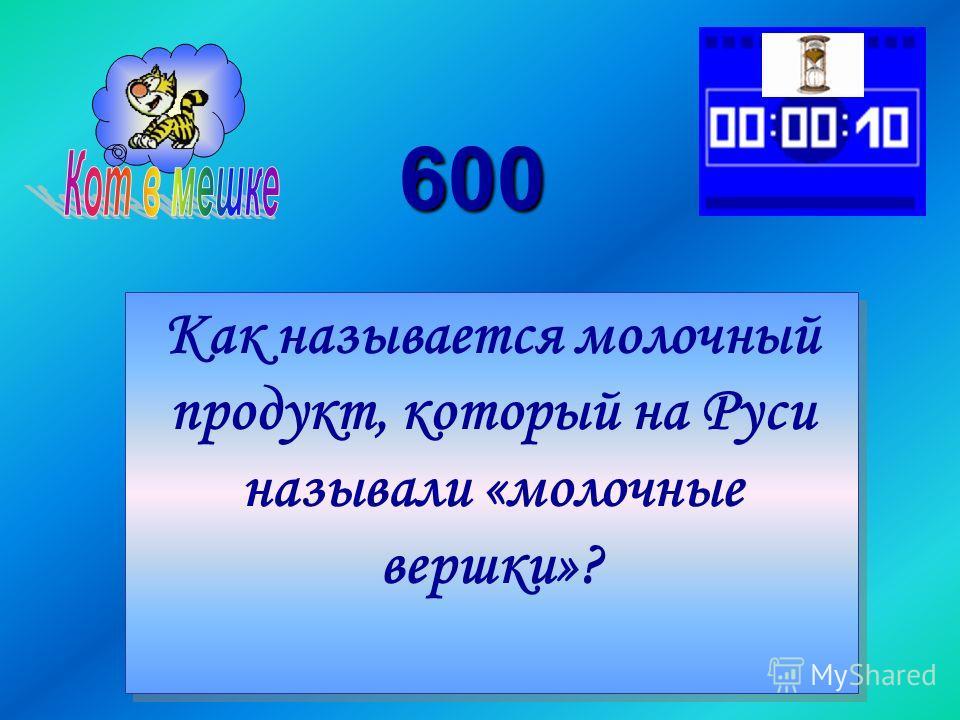 600 Как называется молочный продукт, который на Руси называли «молочные вершки»? Как называется молочный продукт, который на Руси называли «молочные вершки»?