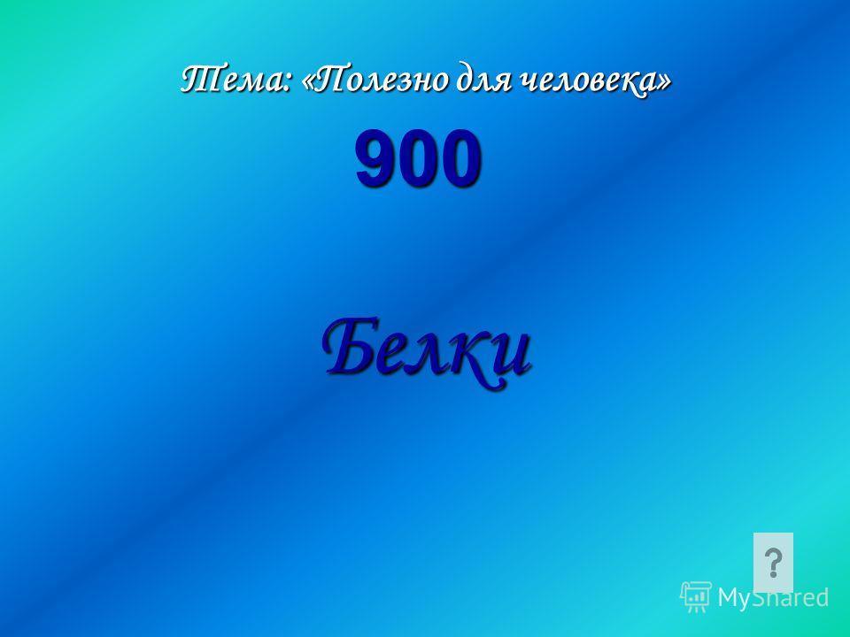 Тема: «Полезно для человека» Белки 900