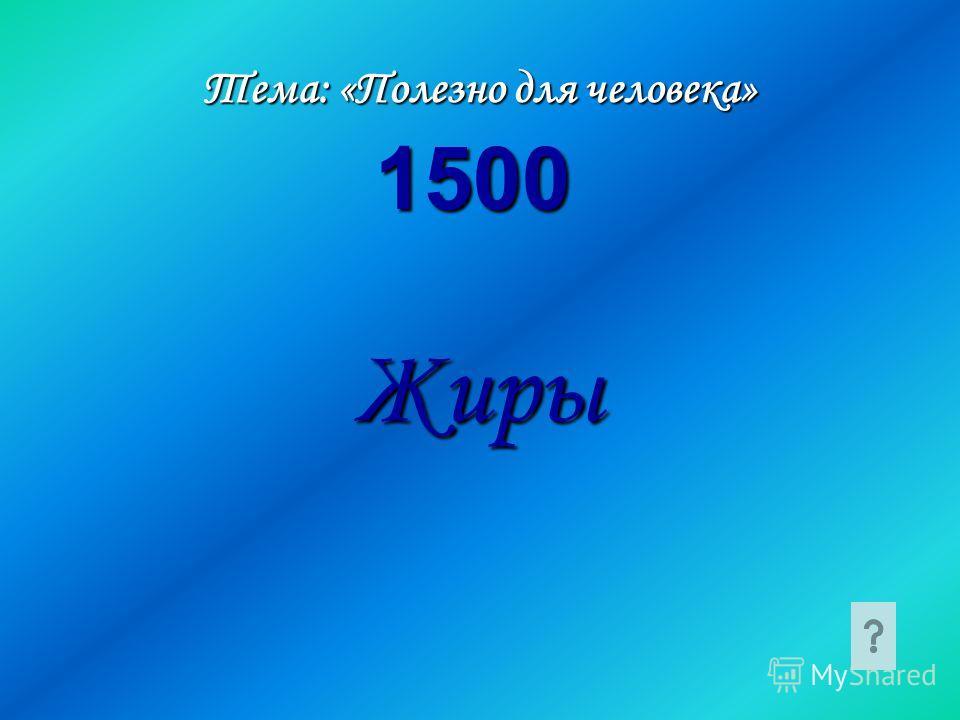 Тема: «Полезно для человека» Жиры 1500