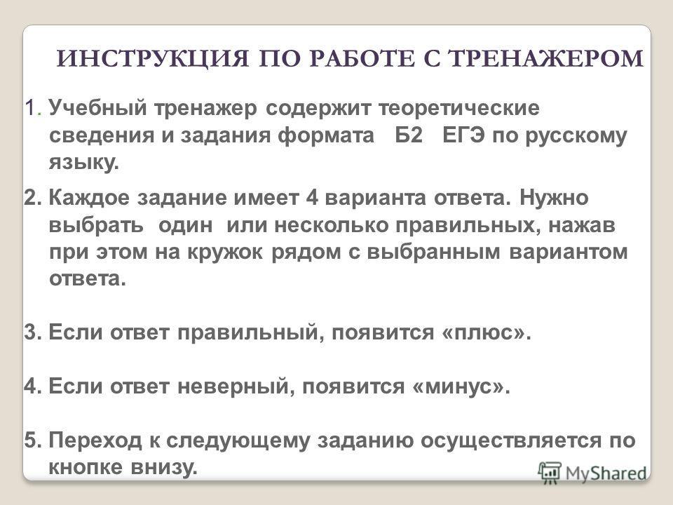 1. Учебный тренажер содержит теоретические сведения и задания формата Б2 ЕГЭ по русскому языку. 2. Каждое задание имеет 4 варианта ответа. Нужно выбрать один или несколько правильных, нажав при этом на кружок рядом с выбранным вариантом ответа. 3. Ес