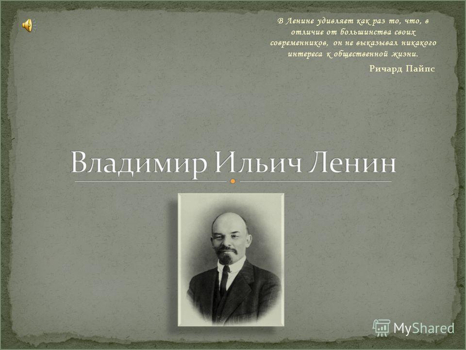 В Ленине удивляет как раз то, что, в отличие от большинства своих современников, он не выказывал никакого интереса к общественной жизни. Ричард Пайпс