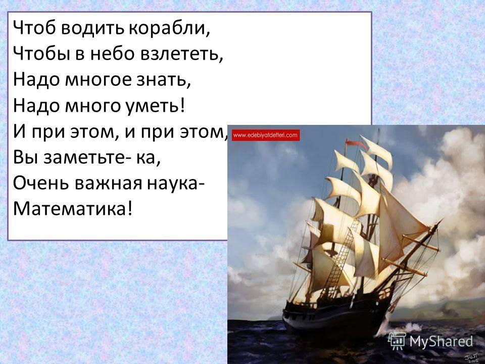 Чтоб водить корабли, Чтобы в небо взлететь, Надо многое знать, Надо много уметь! И при этом, и при этом, Вы заметьте- ка, Очень важная наука- Математика!