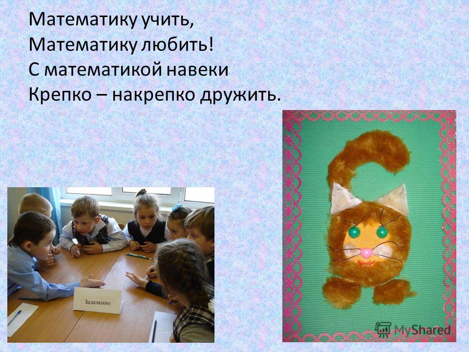 Математику учить, Математику любить! С математикой навеки Крепко – накрепко дружить.
