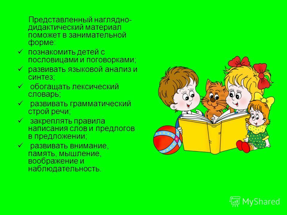 Представленный наглядно- дидактический материал поможет в занимательной форме: познакомить детей с пословицами и поговорками; развивать языковой анализ и синтез; обогащать лексический словарь; развивать грамматический строй речи; закреплять правила н