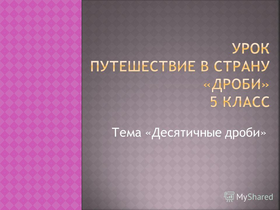 Тема «Десятичные дроби»