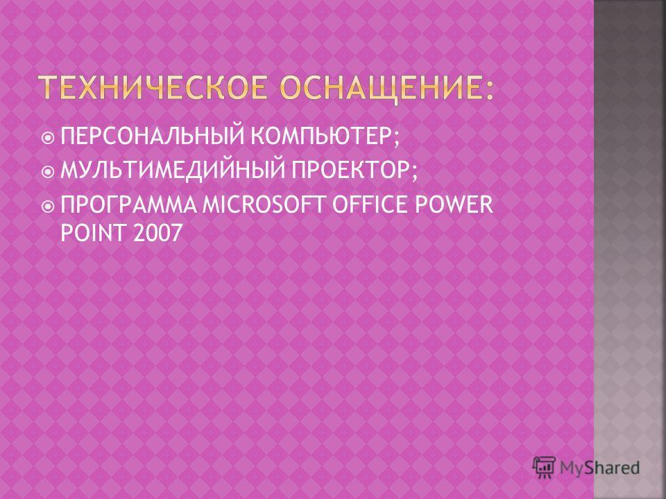 ПЕРСОНАЛЬНЫЙ КОМПЬЮТЕР; МУЛЬТИМЕДИЙНЫЙ ПРОЕКТОР; ПРОГРАММА MICROSOFT OFFICE POWER POINT 2007