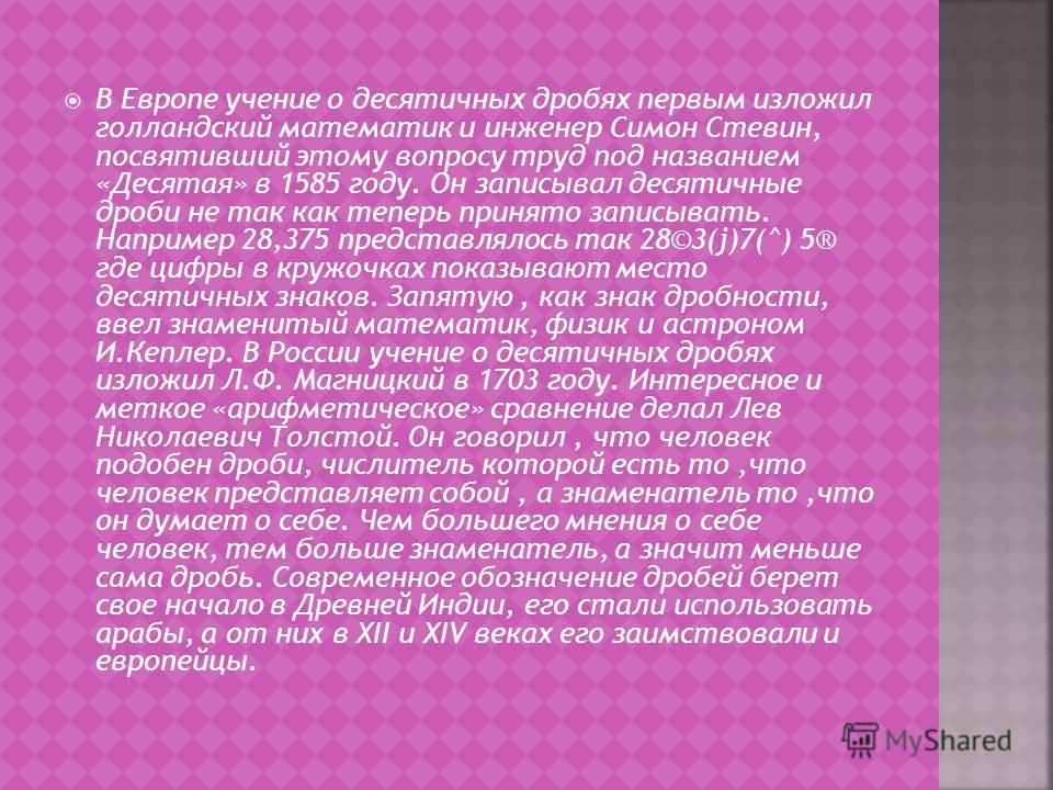 В Европе учение о десятичных дробях первым изложил голландский математик и инженер Симон Стевин, посвятивший этому вопросу труд под названием «Десятая» в 1585 году. Он записывал десятичные дроби не так как теперь принято записывать. Например 28,375 п