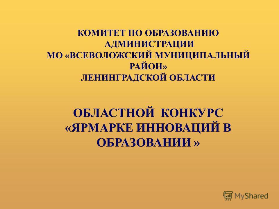 КОМИТЕТ ПО ОБРАЗОВАНИЮ АДМИНИСТРАЦИИ МО «ВСЕВОЛОЖСКИЙ МУНИЦИПАЛЬНЫЙ РАЙОН» ЛЕНИНГРАДСКОЙ ОБЛАСТИ ОБЛАСТНОЙ КОНКУРС «ЯРМАРКЕ ИННОВАЦИЙ В ОБРАЗОВАНИИ »