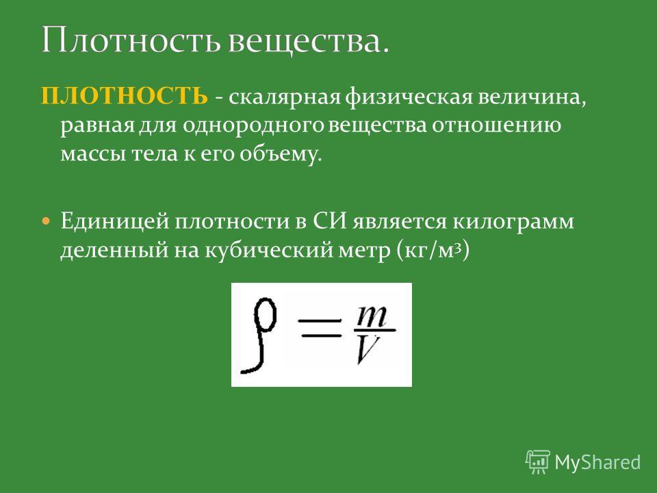 ПЛОТНОСТЬ - скалярная физическая величина, равная для однородного вещества отношению массы тела к его объему. Единицей плотности в СИ является килограмм деленный на кубический метр (кг/м 3 )