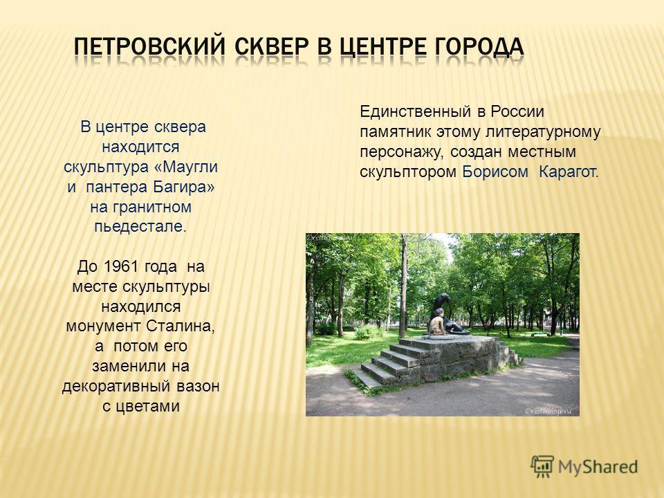 В центре сквера находится скульптура «Маугли и пантера Багира» на гранитном пьедестале. До 1961 года на месте скульптуры находился монумент Сталина, а потом его заменили на декоративный вазон с цветами Единственный в России памятник этому литературно