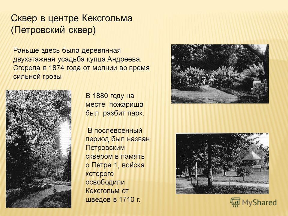 Раньше здесь была деревянная двухэтажная усадьба купца Андреева. Сгорела в 1874 года от молнии во время сильной грозы Сквер в центре Кексгольма (Петровский сквер) В 1880 году на месте пожарища был разбит парк. В послевоенный период был назван Петровс