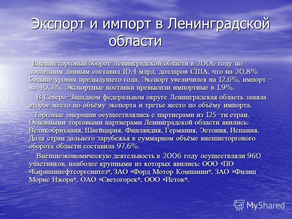 Экспорт и импорт в Ленинградской области Экспорт и импорт в Ленинградской области Внешнеторговый оборот Ленинградской области в 2006 году по последним данным составил 10,4 млрд. долларов США, что на 20,8% больше уровня предыдущего года. Экспорт увели