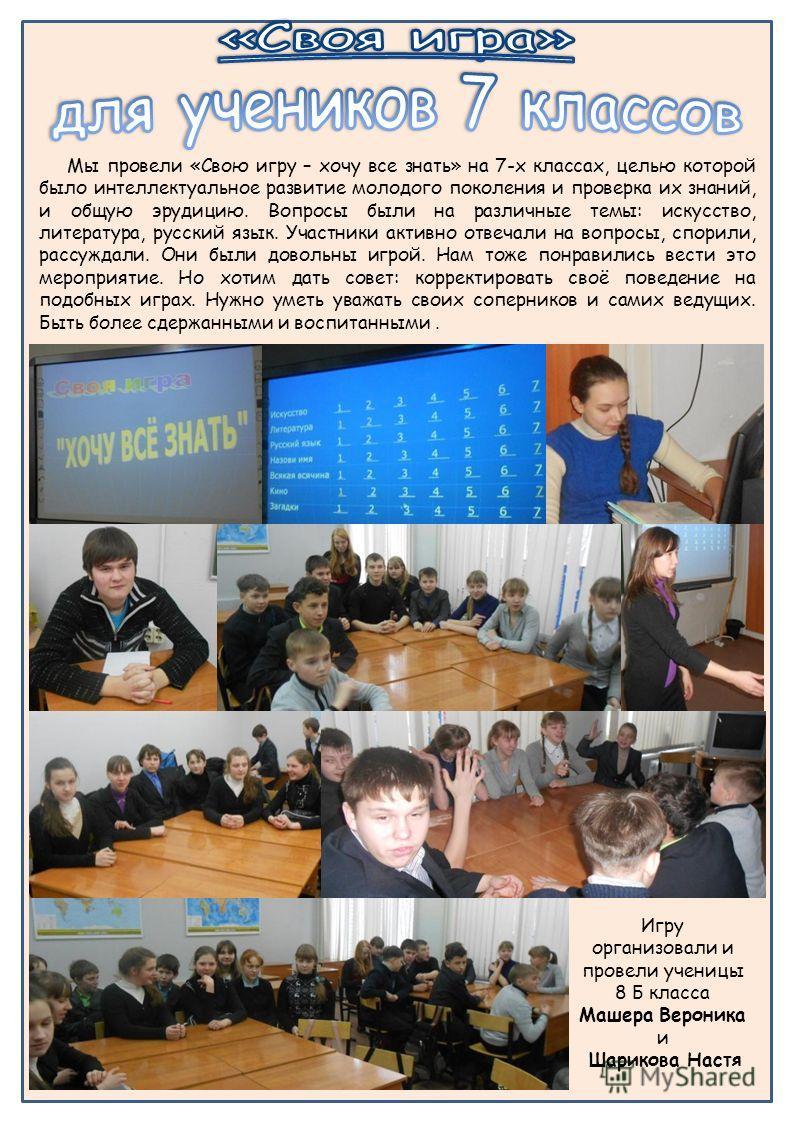 Игру организовали и провели ученицы 8 Б класса Машера Вероника и Шарикова Настя Мы провели «Свою игру – хочу все знать» на 7-х классах, целью которой было интеллектуальное развитие молодого поколения и проверка их знаний, и общую эрудицию. Вопросы бы
