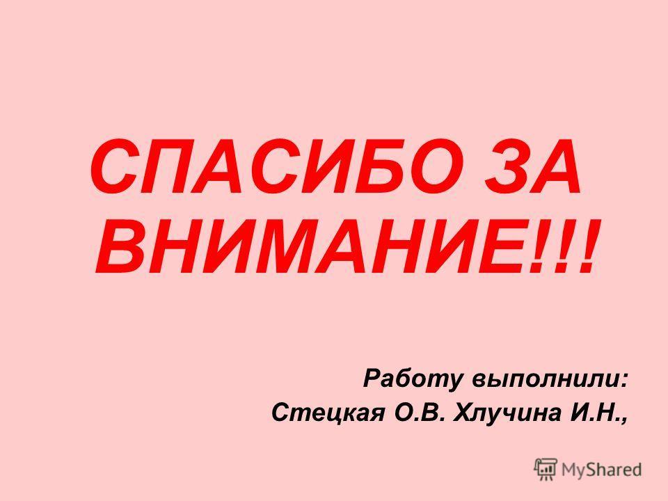 СПАСИБО ЗА ВНИМАНИЕ!!! Работу выполнили: Стецкая О.В. Хлучина И.Н.,