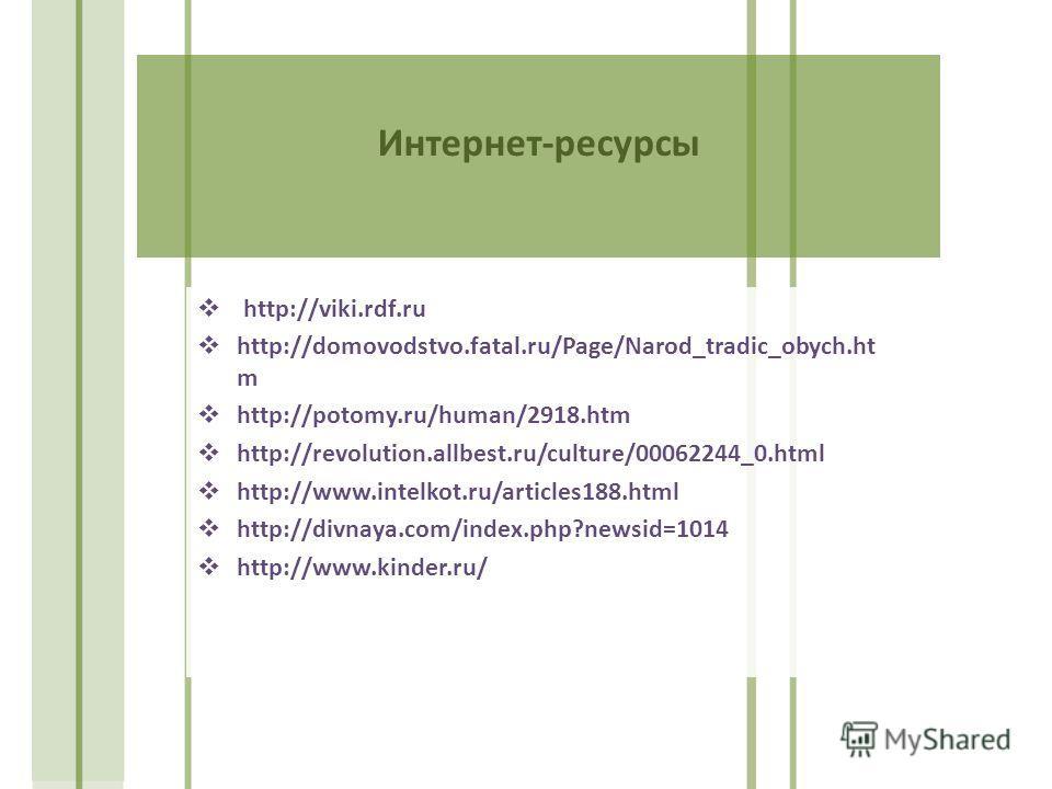 Интернет-ресурсы http://viki.rdf.ru http://domovodstvo.fatal.ru/Page/Narod_tradic_obych.ht m http://potomy.ru/human/2918.htm http://revolution.allbest.ru/culture/00062244_0.html http://www.intelkot.ru/articles188.html http://divnaya.com/index.php?new